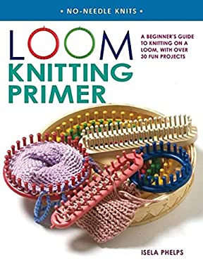 Loom Knitting Primer: A Beginner's Guide to Knitting on a Loom, with Over 30 Fun Projects
