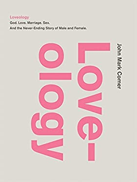 Loveology: God. Love. Marriage. Sex. and the Never-Ending Story of Male and Female