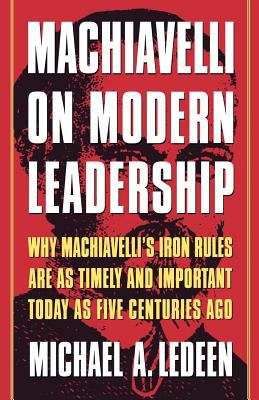 Machiavelli on Modern Leadership: Why Machiavelli's Iron Rules Are as Timely and Important Today as Five Centuries Ago 9780312263560