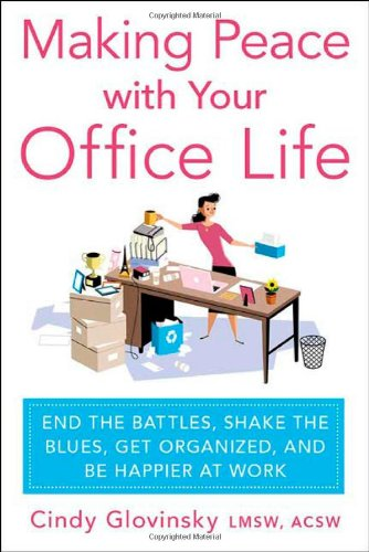 Making Peace with Your Office Life: End the Battles, Shake the Blues, Get Organized, and Be Happier at Work 9780312576028