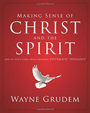 Making Sense of Christ and the Spirit: One of Seven Parts from Grudem's Systematic Theology 9780310493143