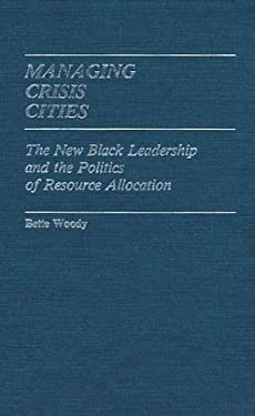 Managing Crisis Cities: The New Black Leadership and the Politics of Resource Allocation 9780313230950