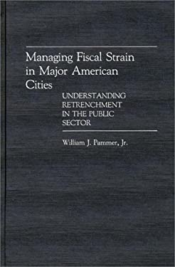 Managing Fiscal Strain in Major American Cities: Understanding Retrenchment in the Public Sector 9780313266560