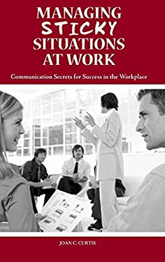 Managing Sticky Situations at Work: Communication Secrets for Success in the Workplace 9780313362781