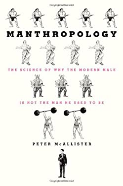 Manthropology: The Science of Why the Modern Male Is Not the Man He Used to Be 9780312555436