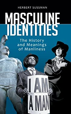 Masculine Identities: The History and Meanings of Manliness 9780313391590