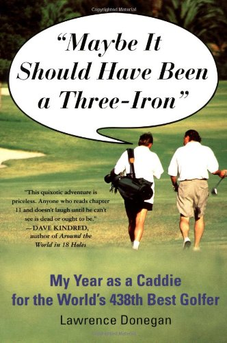 Maybe It Should Have Been a Three Iron: My Year as Caddie for the World's 438th Best Golfer 9780312204228