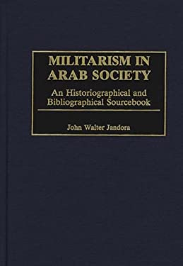 Militarism in Arab Society: An Historiographical and Bibliographical Sourcebook 9780313293702
