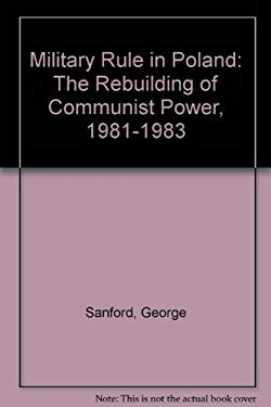 Military Rule in Poland: The Rebuilding of Communist Power, 1981-1983 9780312532574