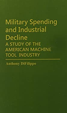 Military Spending and Industrial Decline: A Study of the American Machine Tool Industry 9780313251795