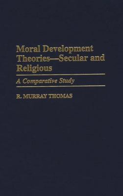 Moral Development Theories -- Secular and Religious: A Comparative Study 9780313302367