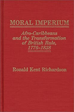 Moral Imperium: Afro-Caribbeans and the Transformation of British Rule, 1776-1838 9780313247248