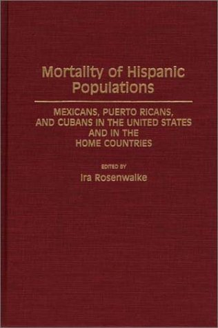 Mortality of Hispanic Populations: Mexicans, Puerto Ricans, and Cubans in the United States and in the Home Countries 9780313275005
