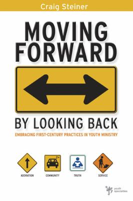 Moving Forward by Looking Back: Embracing First-Century Practices in Youth Ministry 9780310282501