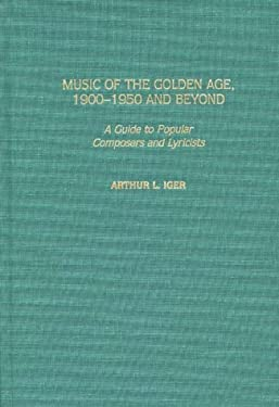 Music of the Golden Age, 1900-1950 and Beyond: A Guide to Popular Composers and Lyricists 9780313306914
