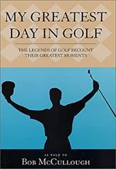 My Greatest Day in Golf The Legends of Golf Recount Their Greatest Moments