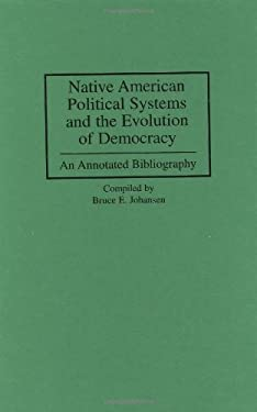 Native American Political Systems and the Evolution of Democracy: An Annotated Bibliography 9780313300103