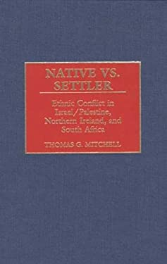 Native vs. Settler: Ethnic Conflict in Israel/Palestine, Northern Ireland, and South Africa 9780313313578