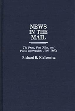 News in the Mail: The Press, Post Office, and Public Information, 1700-1860s 9780313266386