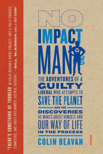 No Impact Man: The Adventures of a Guilty Liberal Who Attempts to Save the Planet, and the Discoveries He Makes about Himself and Our 9780312429836