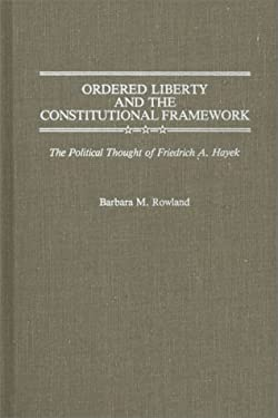 Ordered Liberty and the Constitutional Framework: The Political Thought of Friedrich A. Hayek 9780313256097