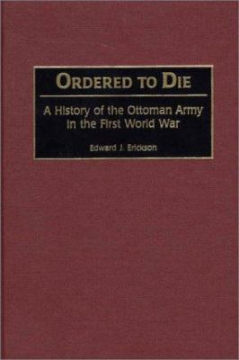 Ordered to Die: A History of the Ottoman Army in the First World War 9780313315169