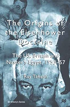 The Origins of the Eisenhower Doctrine: The Us, Britain and Nasser's Egypt, 1953-57 9780312230852