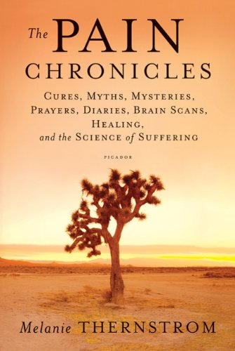The Pain Chronicles: Cures, Myths, Mysteries, Prayers, Diaries, Brain Scans, Healing, and the Science of Suffering 9780312573072