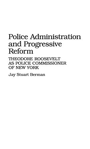 Police Administration and Progressive Reform: Theodore Roosevelt as Police Commissioner of New York 9780313255540