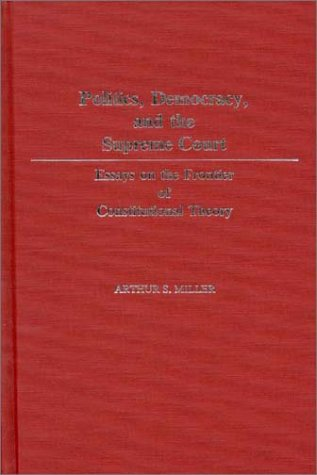 Politics, Democracy, and the Supreme Court: Essays on the Frontier of Constitutional Theory 9780313248313