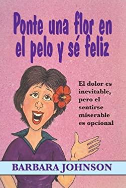 Ponte Una Flor En El Pelo y Se Feliz: El Dolor Es Inevitable, Pero El Sentirse Miserable Es Opcional = Stick a Geranium in Your Hat and Be Happy 9780311461387