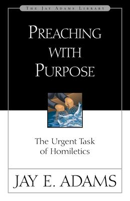 Preaching with Purpose: The Urgent Task of Homiletics 9780310510918