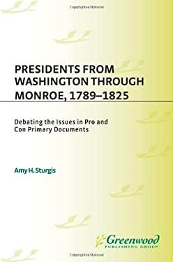 Presidents from Washington Through Monroe, 1789-1825: Debating the Issues in Pro and Con Primary Documents 9780313313875
