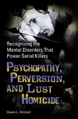 Psychopathy, Perversion, and Lust Homicide: Recognizing the Mental Disorders That Power Serial Killers 9780313366215