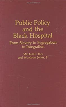 Public Policy and the Black Hospital: From Slavery to Segregation to Integration 9780313263095