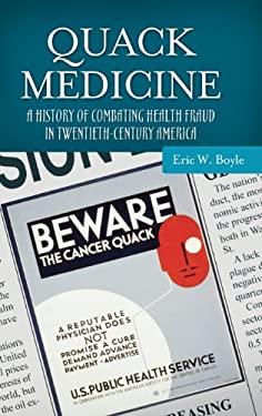 Quack Medicine: A History of Combating Health Fraud in Twentieth-Century America
