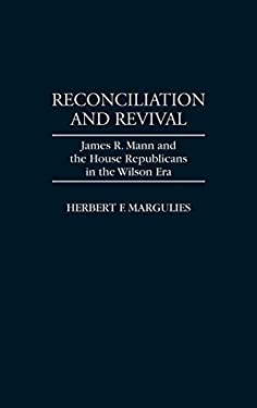 Reconciliation and Revival: James R. Mann and the House Republicans in the Wilson Era 9780313298172