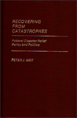 Recovering from Catastrophes: Federal Disaster Relief Policy and Politics 9780313246982