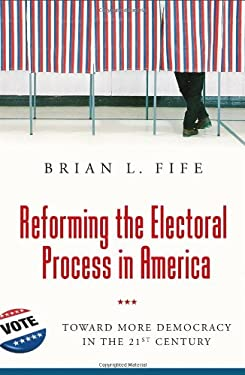 Reforming the Electoral Process in America: Toward More Democracy in the 21st Century 9780313372278