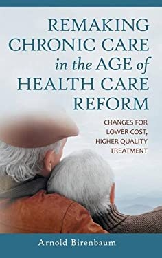 Remaking Chronic Care in the Age of Health Care Reform: Changes for Lower Cost, Higher Quality Treatment 9780313398889
