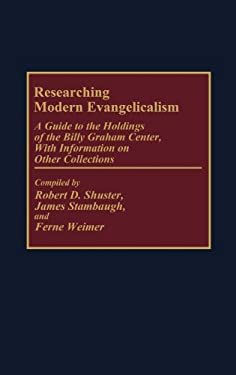 Researching Modern Evangelicalism: A Guide to the Holdings of the Billy Graham Center, with Information on Other Collections 9780313264788
