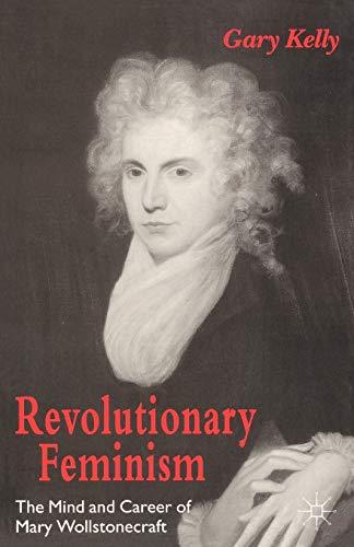 Revolutionary Feminism: The Mind and Career of Mary Wollstonecraft 9780312129040