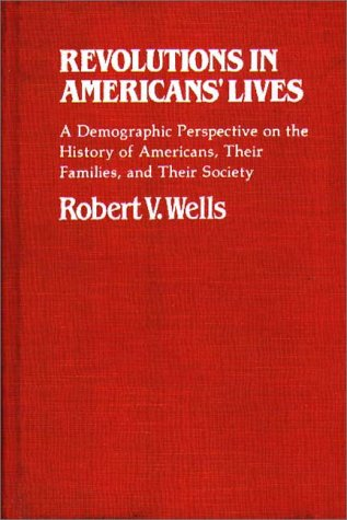 Revolutions in Americans' Lives: A Demographic Perspective on the History of Americans, Their Families, and Their Society 9780313230196