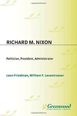 Richard M. Nixon: Politician, President, Administrator 9780313276538