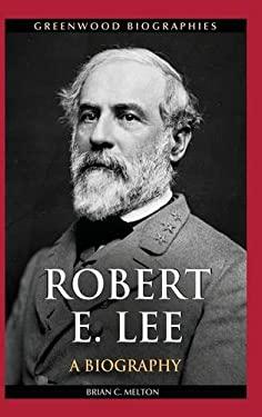 Robert E. Lee: A Biography 9780313384363