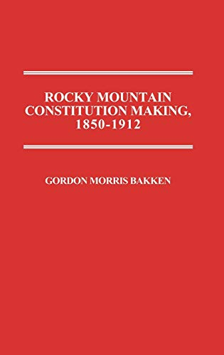 Rocky Mountain Constitution Making, 1850-1912 9780313255380