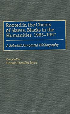 Rooted in the Chants of Slaves, Blacks in the Humanities, 1985-1997: A Selected Annotated Bibliography 9780313304774