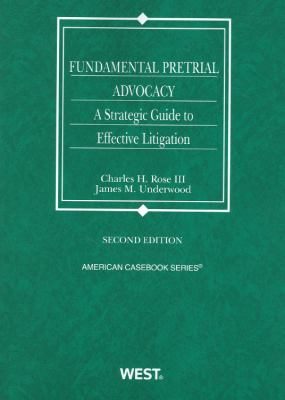Rose and Underwood's Fundamental Pretrial Advocacy: A Strategic Guide to Effective Litigation, 2D 9780314281043