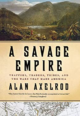 A Savage Empire: Trappers, Traders, Tribes, and the Wars That Made America 9780312576561