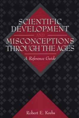 Scientific Development and Misconceptions Through the Ages: A Reference Guide 9780313302268